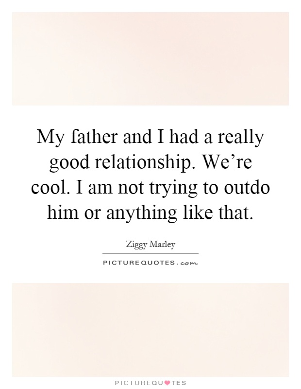My father and I had a really good relationship. We're cool. I am not trying to outdo him or anything like that Picture Quote #1