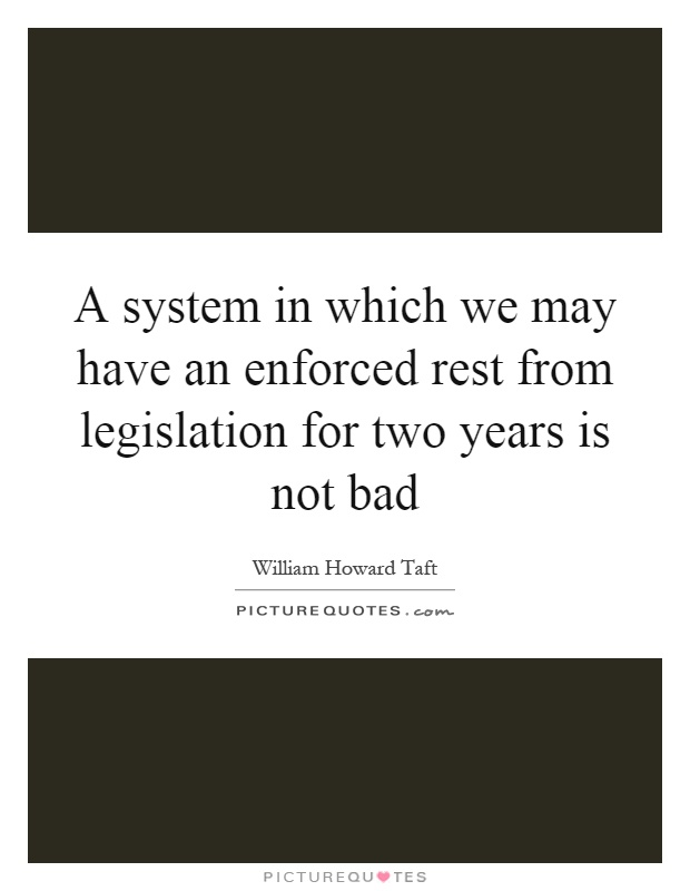A system in which we may have an enforced rest from legislation for two years is not bad Picture Quote #1