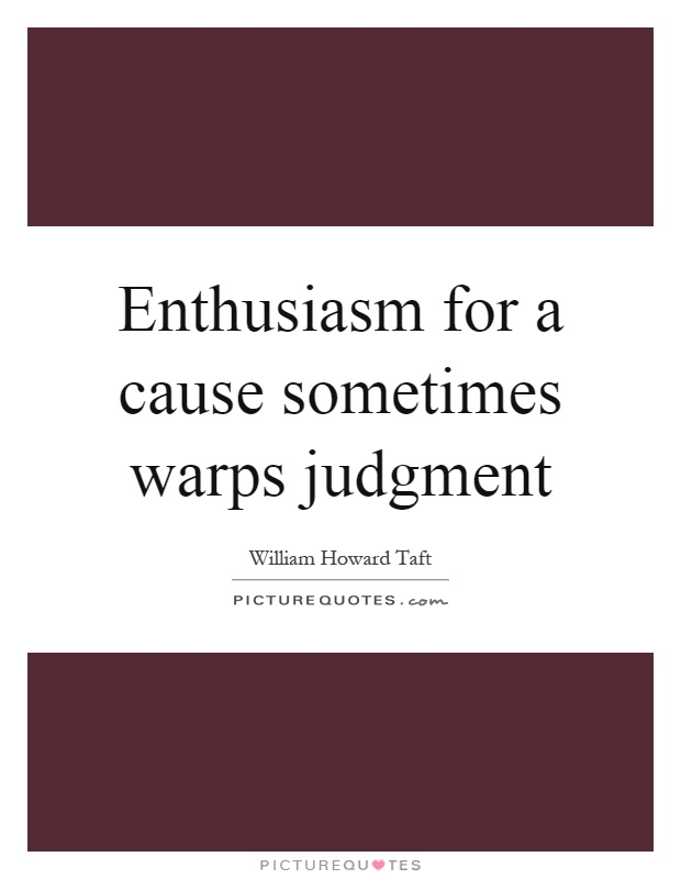 Enthusiasm for a cause sometimes warps judgment Picture Quote #1