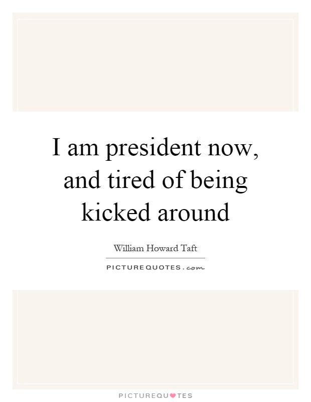 I am president now, and tired of being kicked around Picture Quote #1