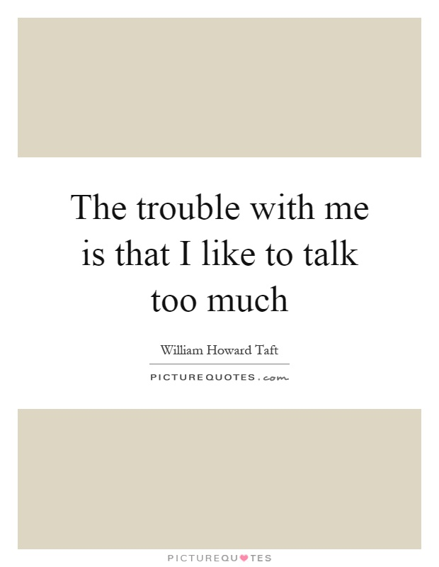 The trouble with me is that I like to talk too much Picture Quote #1