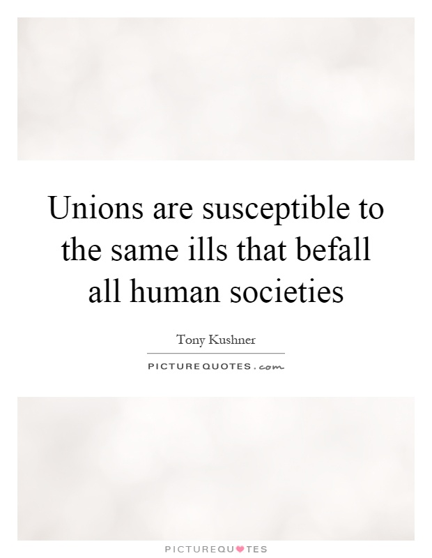 Unions are susceptible to the same ills that befall all human societies Picture Quote #1
