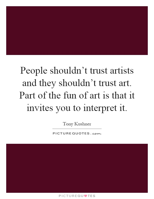 People shouldn't trust artists and they shouldn't trust art. Part of the fun of art is that it invites you to interpret it Picture Quote #1