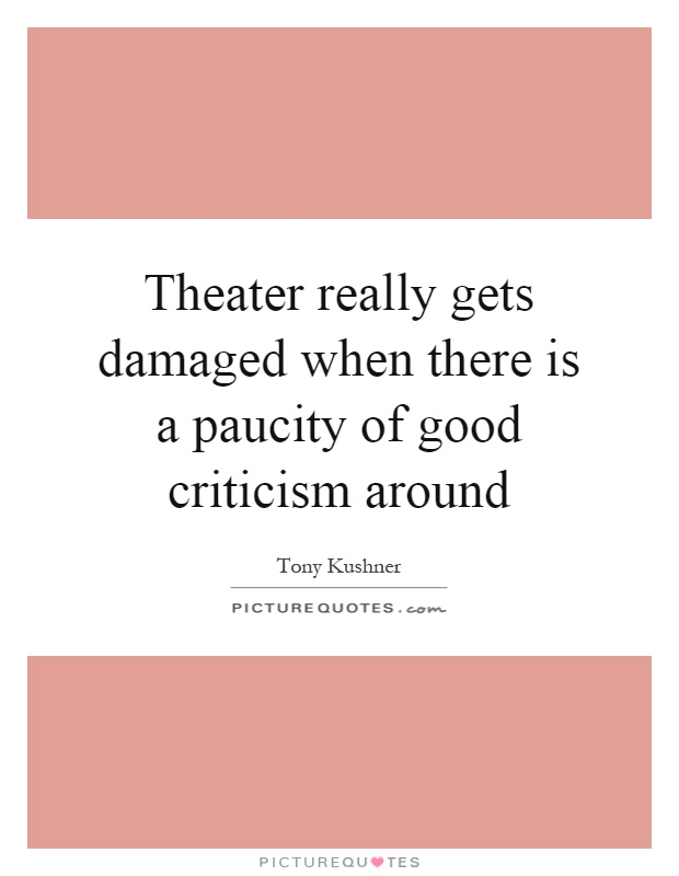 Theater really gets damaged when there is a paucity of good criticism around Picture Quote #1
