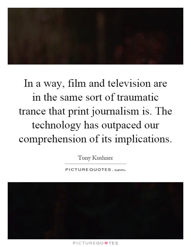 In a way, film and television are in the same sort of traumatic trance that print journalism is. The technology has outpaced our comprehension of its implications Picture Quote #1