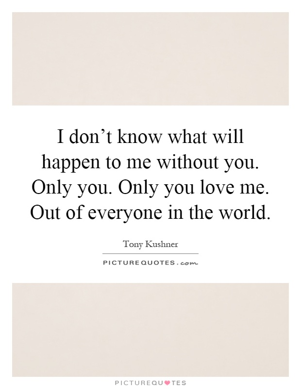 I don't know what will happen to me without you. Only you. Only you love me. Out of everyone in the world Picture Quote #1