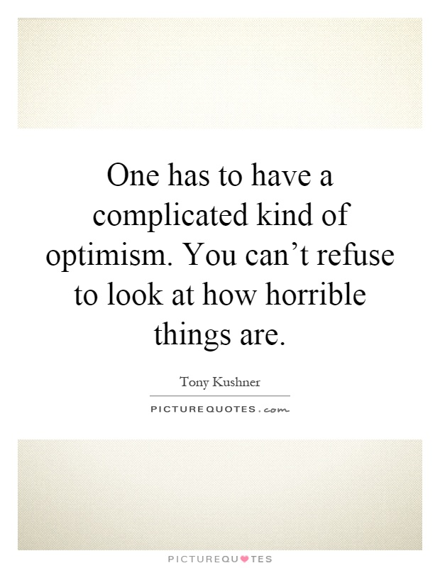 One has to have a complicated kind of optimism. You can't refuse to look at how horrible things are Picture Quote #1