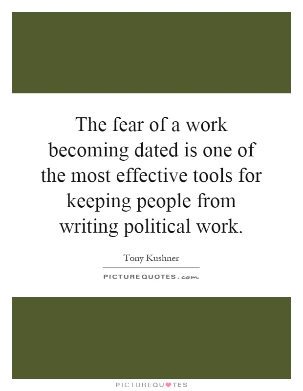 The fear of a work becoming dated is one of the most effective tools for keeping people from writing political work Picture Quote #1