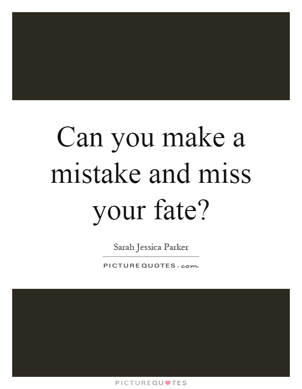 Can you make a mistake and miss your fate? Picture Quote #1