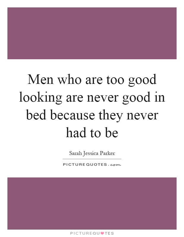Men who are too good looking are never good in bed because they never had to be Picture Quote #1