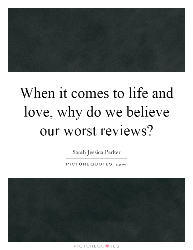 When it comes to life and love, why do we believe our worst reviews? Picture Quote #1