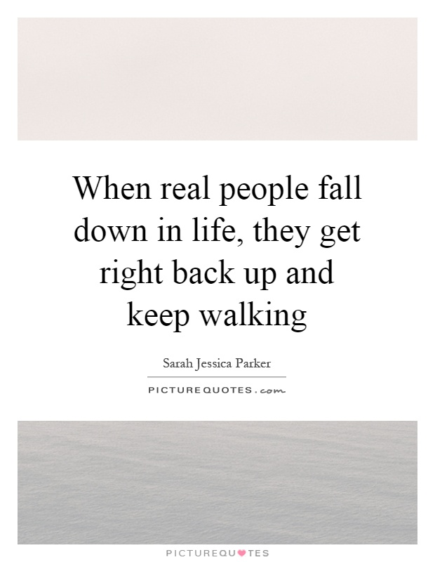 When real people fall down in life, they get right back up and keep walking Picture Quote #1