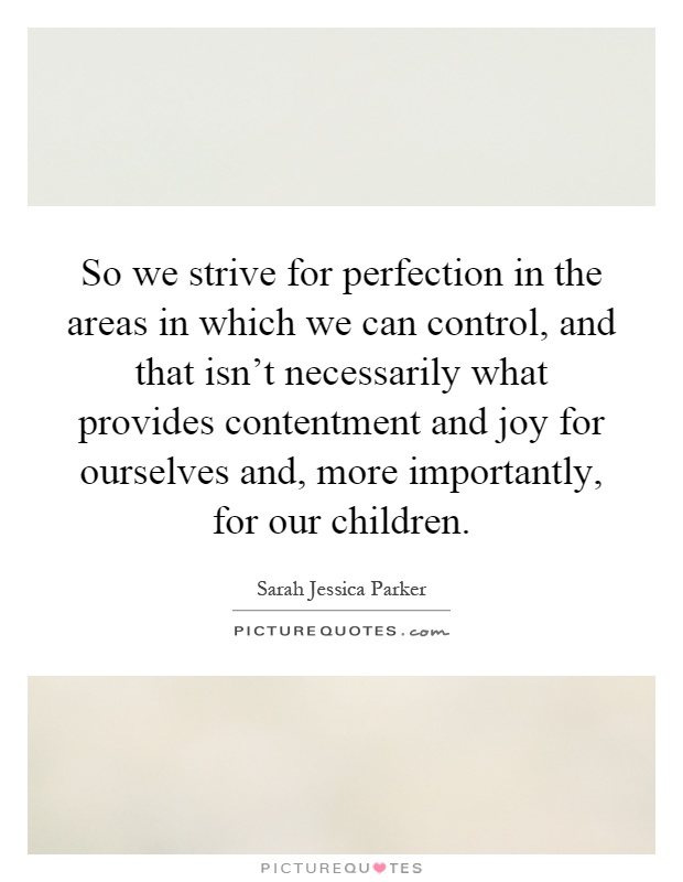 So we strive for perfection in the areas in which we can control, and that isn't necessarily what provides contentment and joy for ourselves and, more importantly, for our children Picture Quote #1
