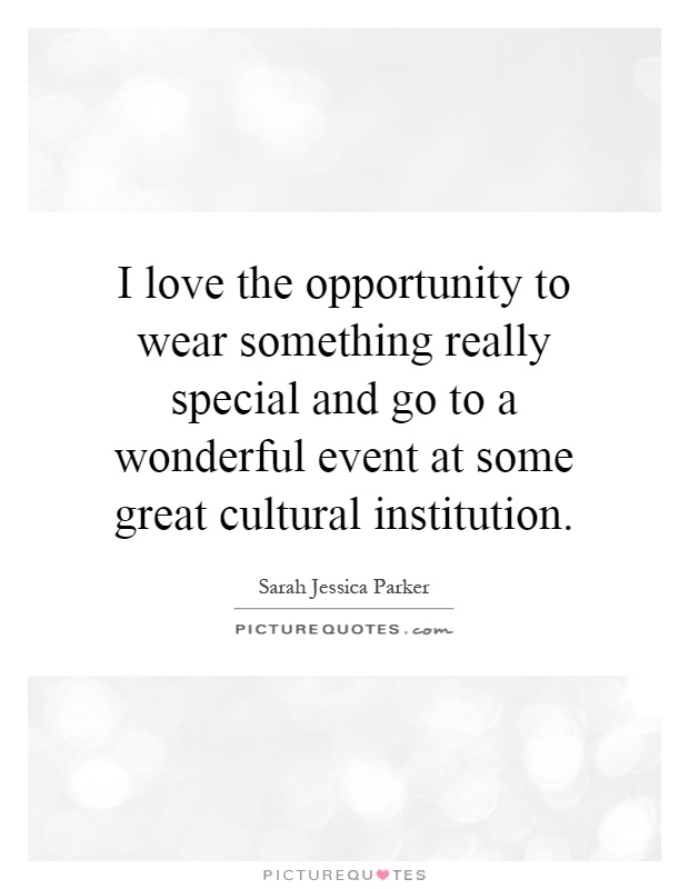 I love the opportunity to wear something really special and go to a wonderful event at some great cultural institution Picture Quote #1