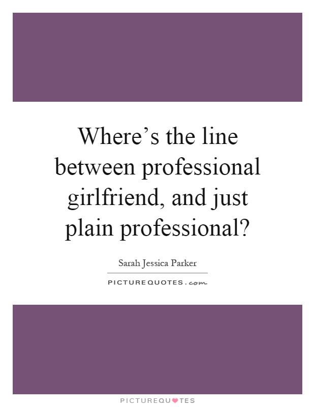 Where's the line between professional girlfriend, and just plain professional? Picture Quote #1