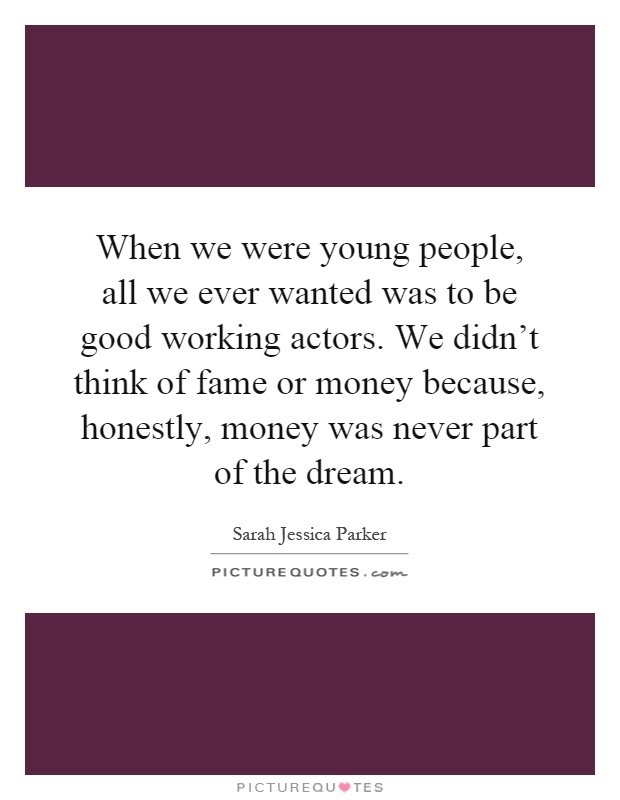 When we were young people, all we ever wanted was to be good working actors. We didn't think of fame or money because, honestly, money was never part of the dream Picture Quote #1