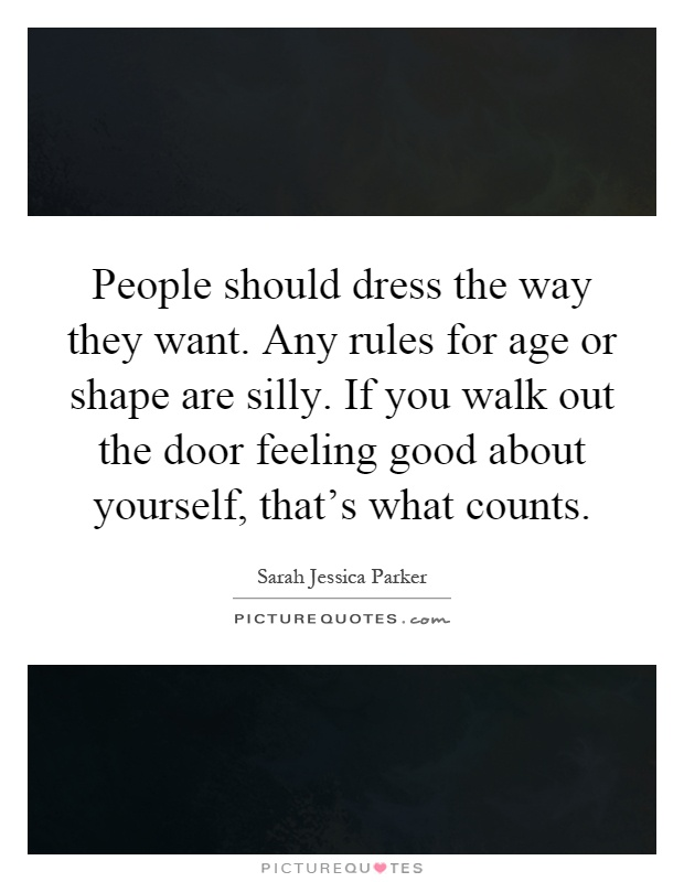 People should dress the way they want. Any rules for age or shape are silly. If you walk out the door feeling good about yourself, that's what counts Picture Quote #1