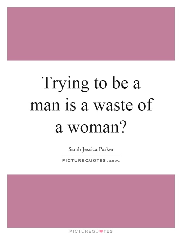 Trying to be a man is a waste of a woman? Picture Quote #1
