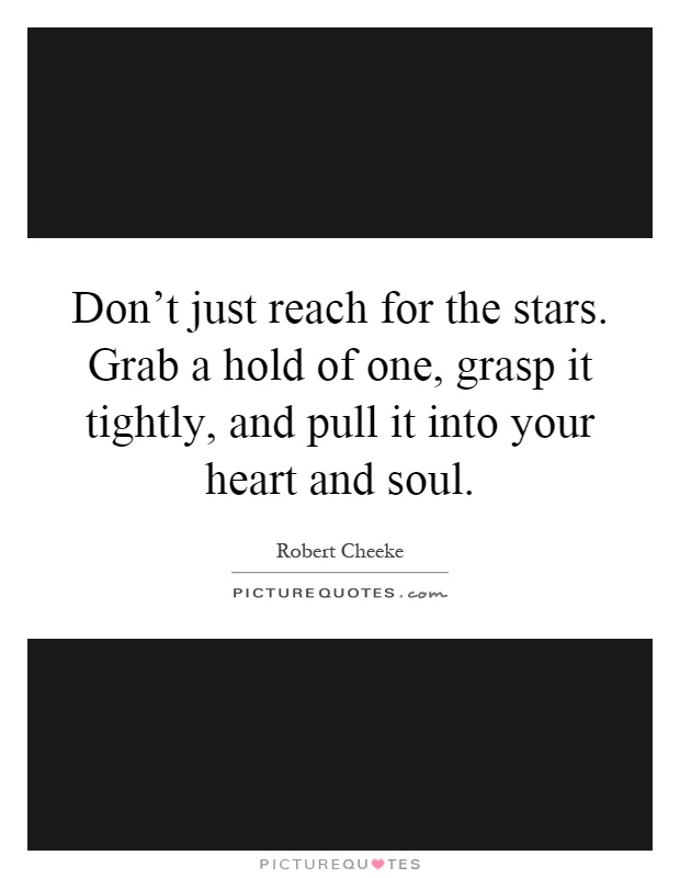 Don't just reach for the stars. Grab a hold of one, grasp it tightly, and pull it into your heart and soul Picture Quote #1