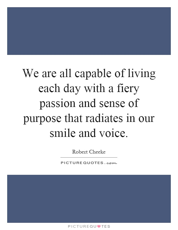 We are all capable of living each day with a fiery passion and sense of purpose that radiates in our smile and voice Picture Quote #1
