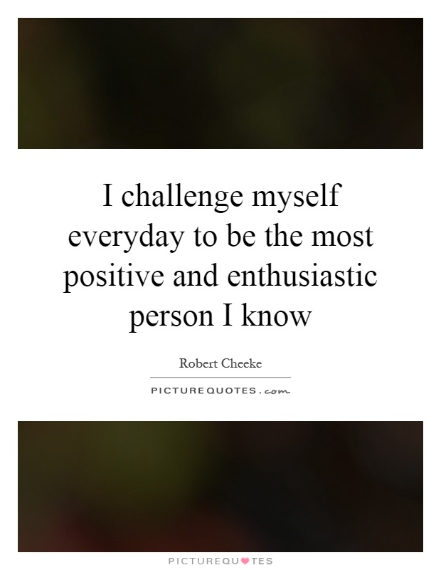 I challenge myself everyday to be the most positive and enthusiastic person I know Picture Quote #1