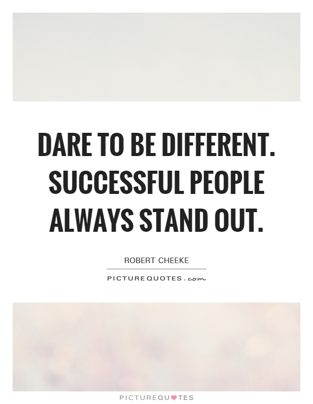 Dare to be different. Successful people always stand out ...