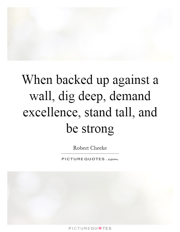 When backed up against a wall, dig deep, demand excellence, stand tall, and be strong Picture Quote #1