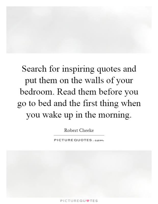 Search for inspiring quotes and put them on the walls of your bedroom. Read them before you go to bed and the first thing when you wake up in the morning Picture Quote #1