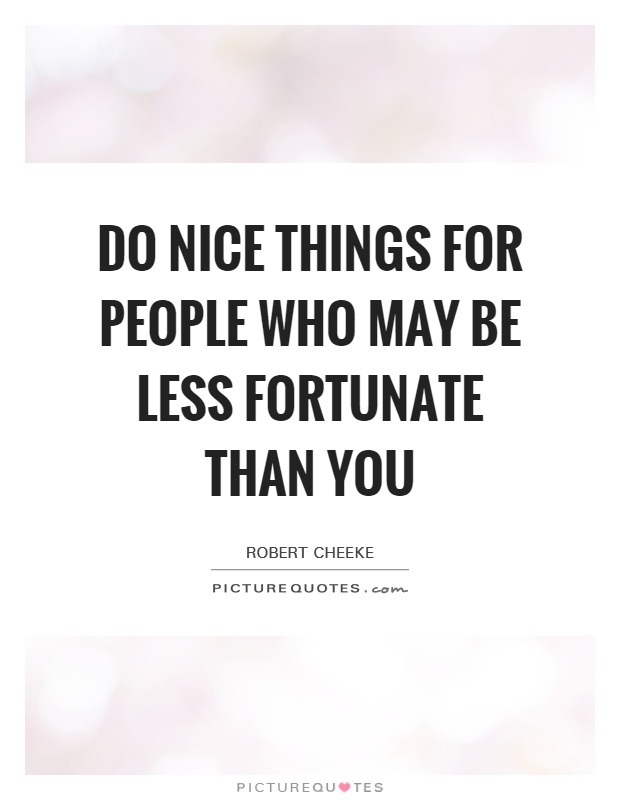Do nice things for people who may be less fortunate than you Picture Quote #1