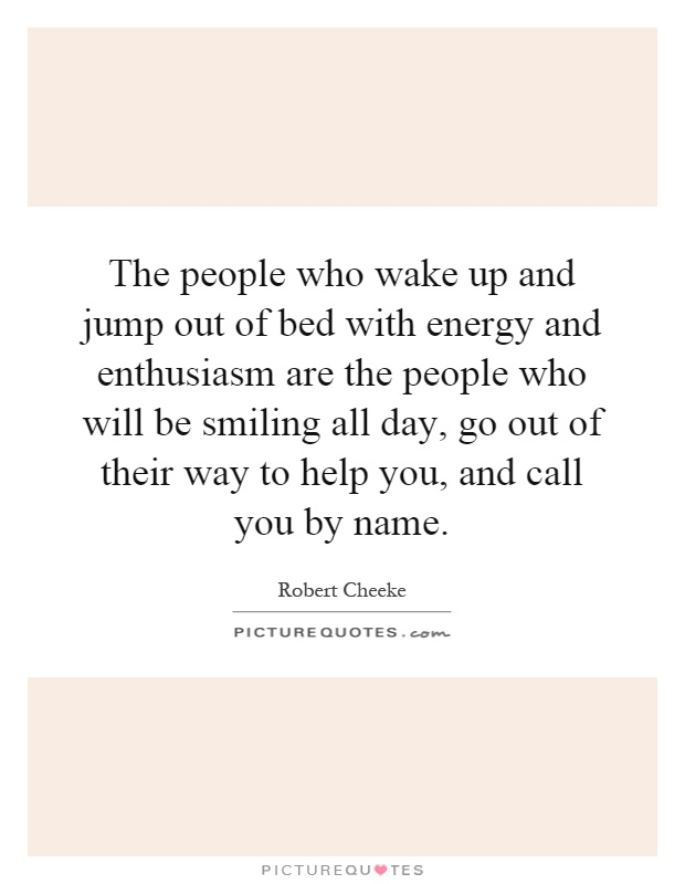 The people who wake up and jump out of bed with energy and enthusiasm are the people who will be smiling all day, go out of their way to help you, and call you by name Picture Quote #1