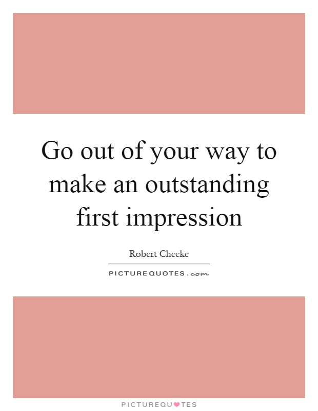 Go out of your way to make an outstanding first impression Picture Quote #1