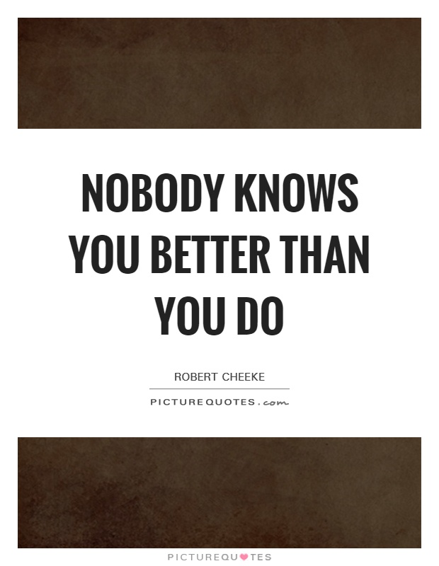 Nobody knows you better than you do Picture Quote #1