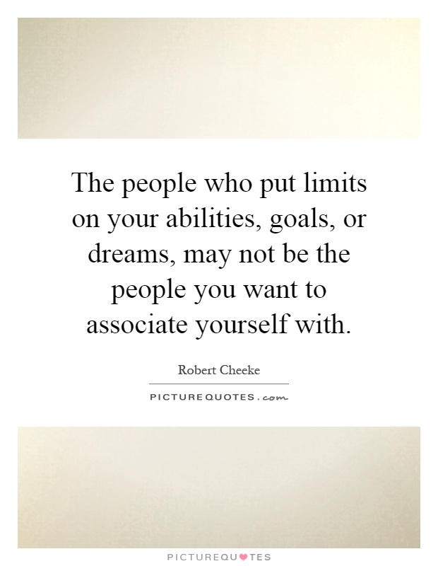 The people who put limits on your abilities, goals, or dreams, may not be the people you want to associate yourself with Picture Quote #1