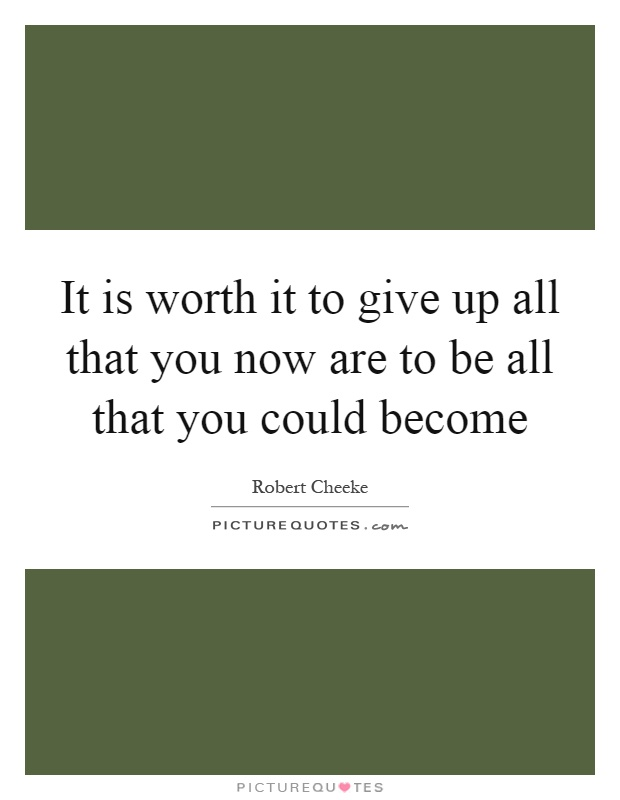It is worth it to give up all that you now are to be all that you could become Picture Quote #1
