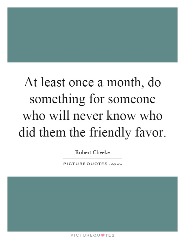 At least once a month, do something for someone who will never know who did them the friendly favor Picture Quote #1