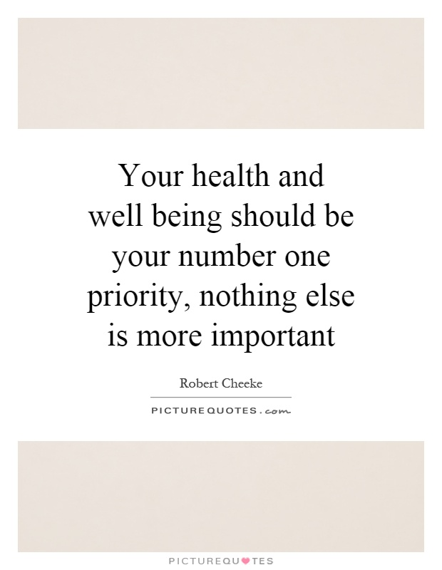 Your health and well being should be your number one priority, nothing else is more important Picture Quote #1