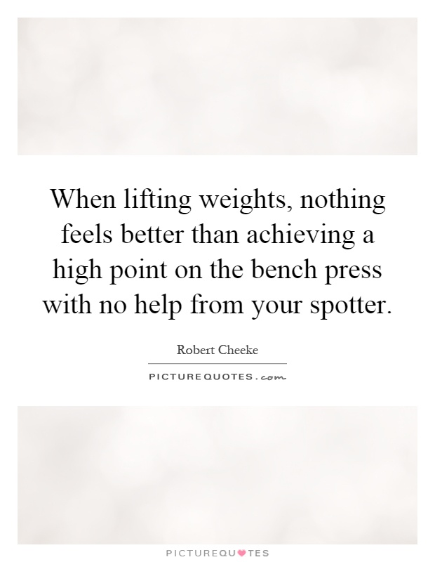 When lifting weights, nothing feels better than achieving a high point on the bench press with no help from your spotter Picture Quote #1