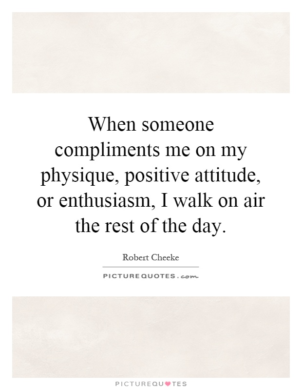 When someone compliments me on my physique, positive attitude, or enthusiasm, I walk on air the rest of the day Picture Quote #1
