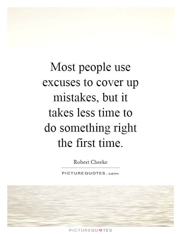 Most people use excuses to cover up mistakes, but it takes less time to do something right the first time Picture Quote #1