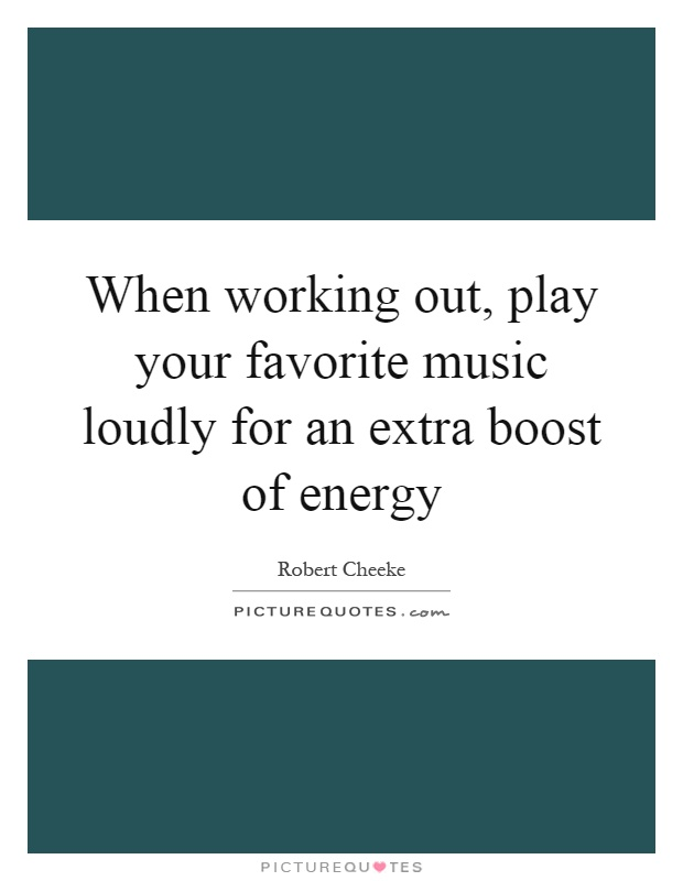 When working out, play your favorite music loudly for an extra boost of energy Picture Quote #1