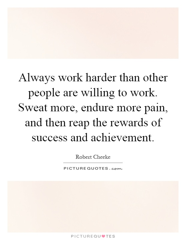 Always work harder than other people are willing to work. Sweat more, endure more pain, and then reap the rewards of success and achievement Picture Quote #1