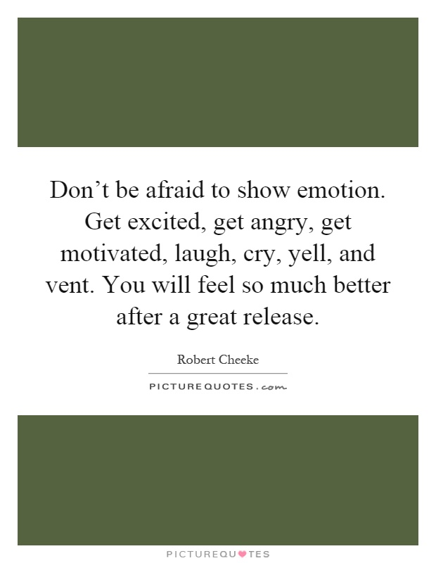 Don't be afraid to show emotion. Get excited, get angry, get motivated, laugh, cry, yell, and vent. You will feel so much better after a great release Picture Quote #1