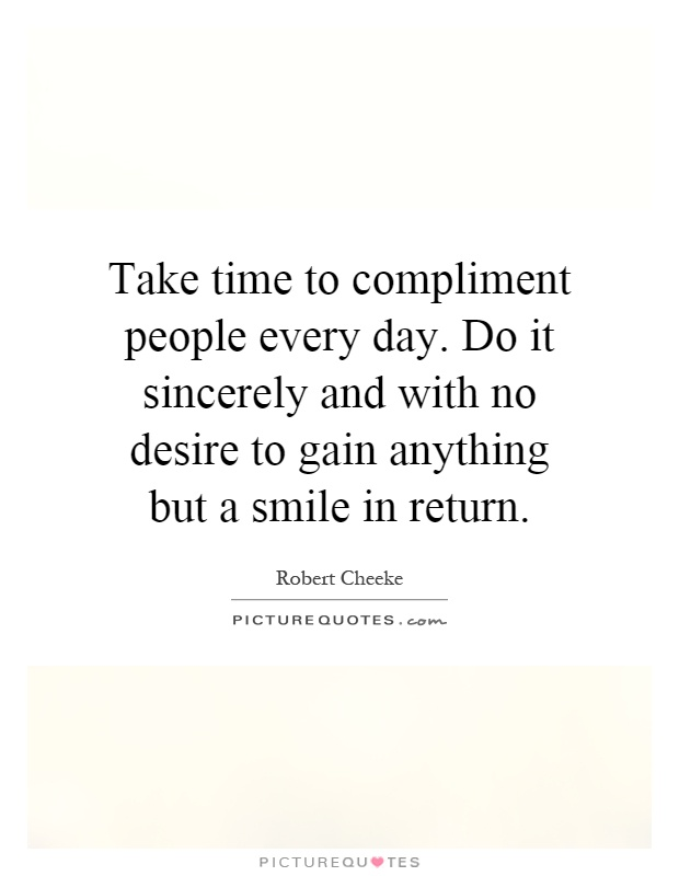 Take time to compliment people every day. Do it sincerely and with no desire to gain anything but a smile in return Picture Quote #1