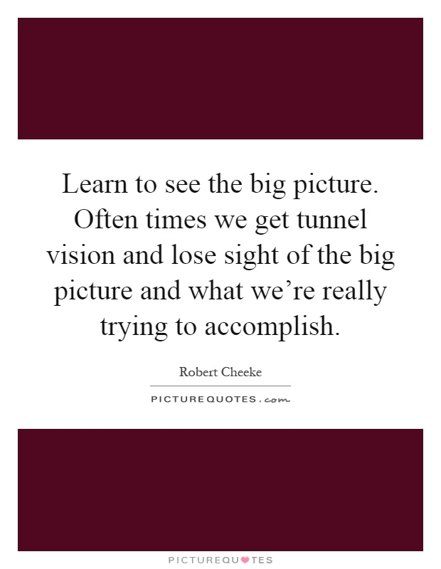 learn to see the big picture often times we get tunnel