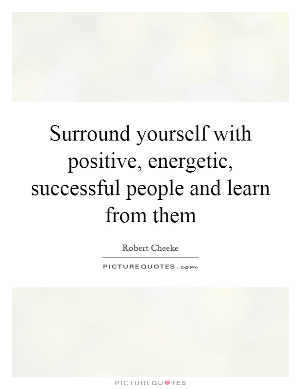 Surround yourself with positive, energetic, successful people and learn from them Picture Quote #1