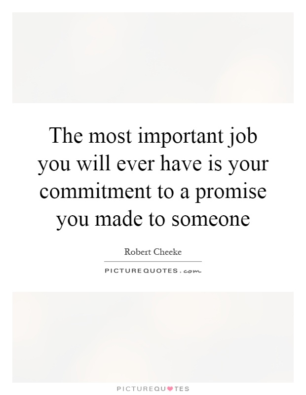 The most important job you will ever have is your commitment to a promise you made to someone Picture Quote #1