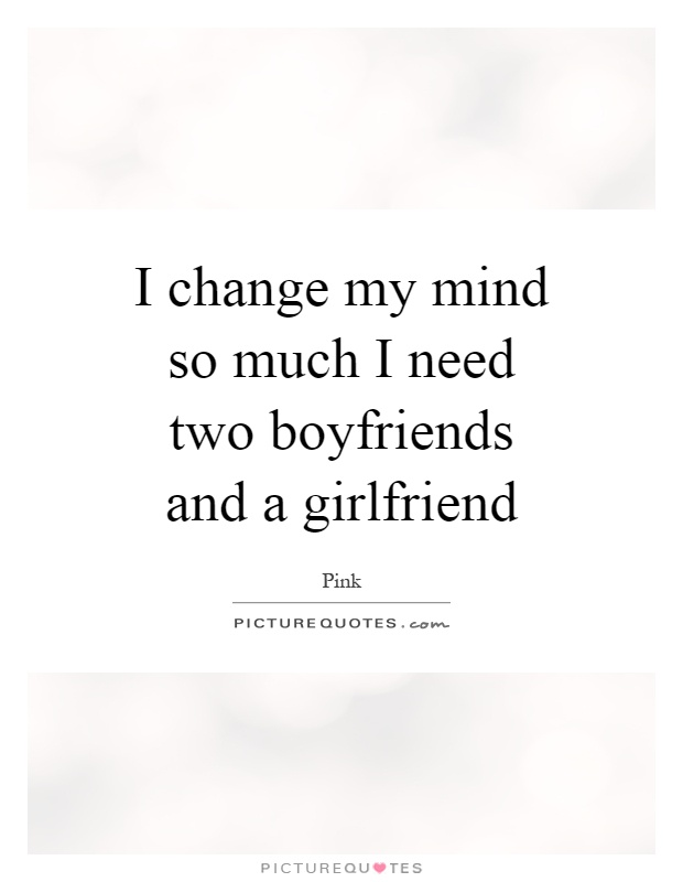 I change my mind so much I need two boyfriends and a girlfriend Picture Quote #1