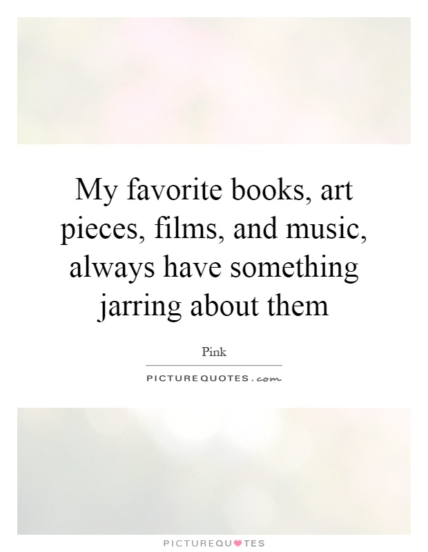 My favorite books, art pieces, films, and music, always have something jarring about them Picture Quote #1