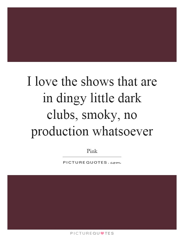 I love the shows that are in dingy little dark clubs, smoky, no production whatsoever Picture Quote #1