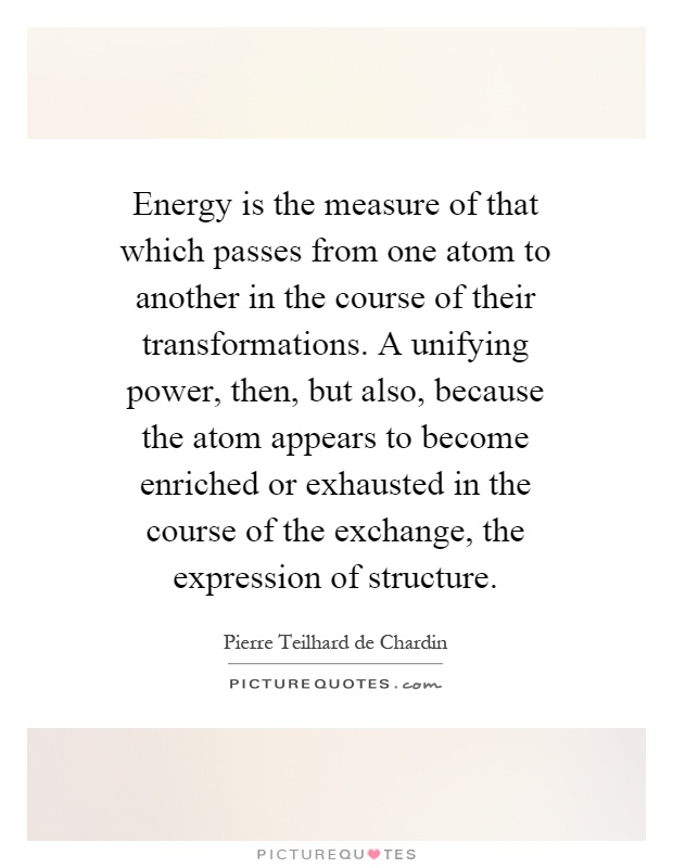 Energy is the measure of that which passes from one atom to another in the course of their transformations. A unifying power, then, but also, because the atom appears to become enriched or exhausted in the course of the exchange, the expression of structure Picture Quote #1